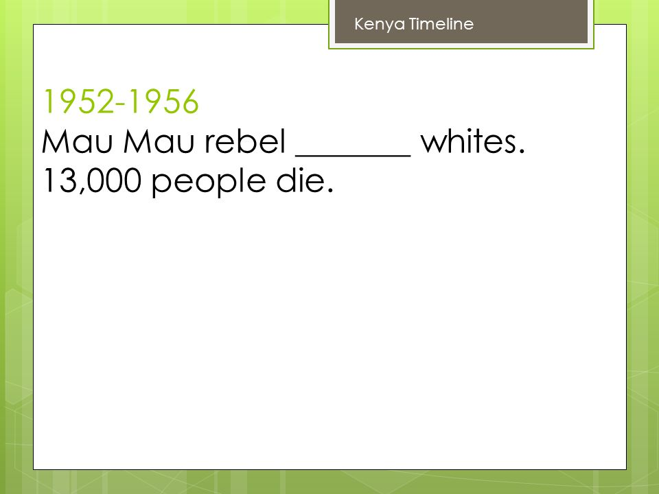 Mau Mau rebel _______ whites. 13,000 people die. Kenya Timeline