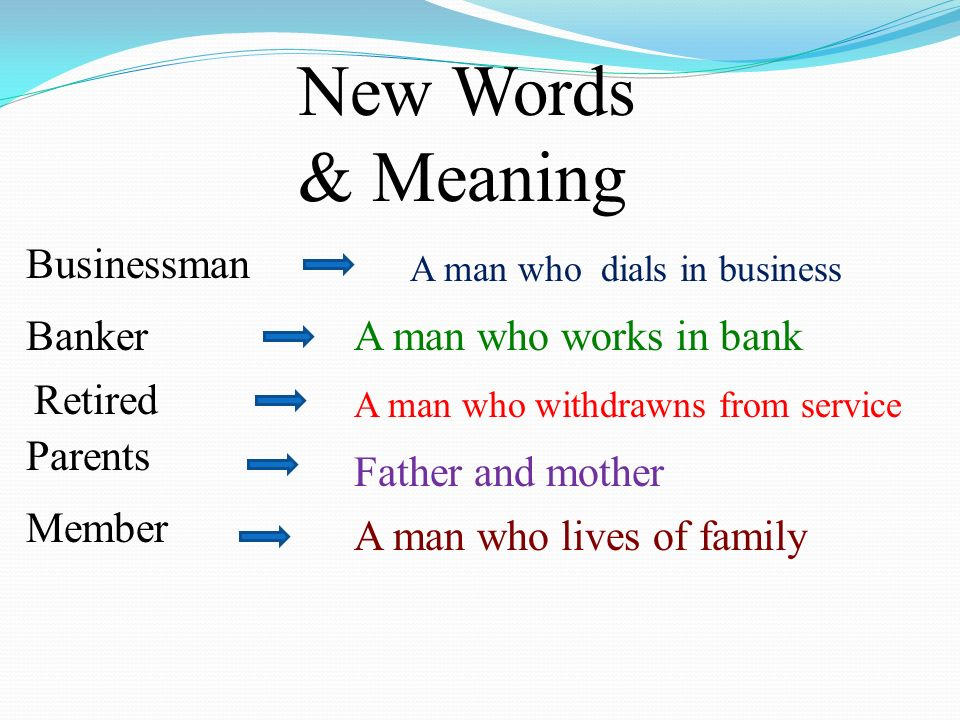 New Words & Meaning Businessman Banker Retired Parents Member A man who dials in business A man who works in bank Father and mother A man who withdrawns from service A man who lives of family