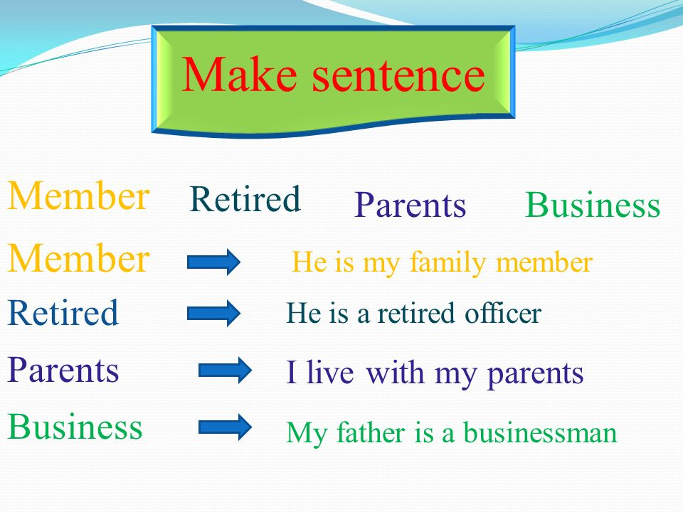 Make sentence Member Retired ParentsBusiness I live with my parents He is a retired officer He is my family member My father is a businessman Member Retired Parents Business