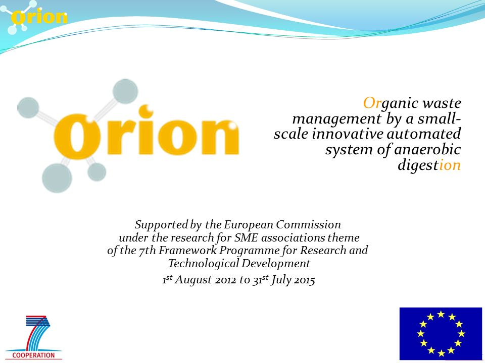 Organic waste management by a small- scale innovative automated system of anaerobic digestion Supported by the European Commission under the research for SME associations theme of the 7th Framework Programme for Research and Technological Development 1 st August 2012 to 31 st July 2015