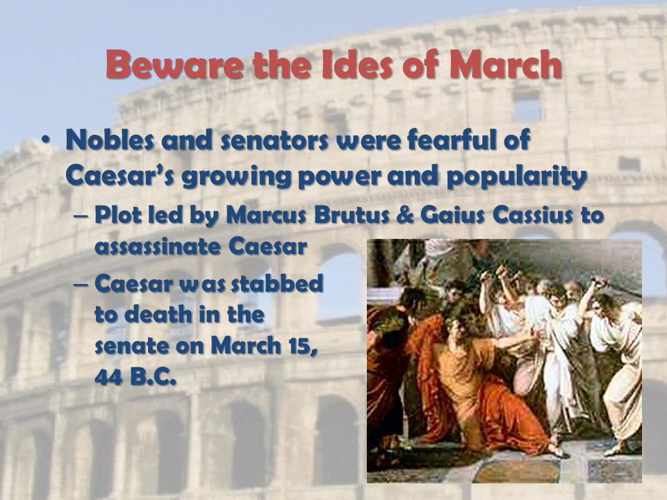 Beware the Ides of March Nobles and senators were fearful of Caesar's growing power and popularity Nobles and senators were fearful of Caesar's growing power and popularity – Plot led by Marcus Brutus & Gaius Cassius to assassinate Caesar – Caesar was stabbed to death in the senate on March 15, 44 B.C.