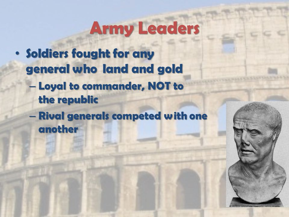 Army Leaders Soldiers fought for any general who land and gold Soldiers fought for any general who land and gold – Loyal to commander, NOT to the republic – Rival generals competed with one another