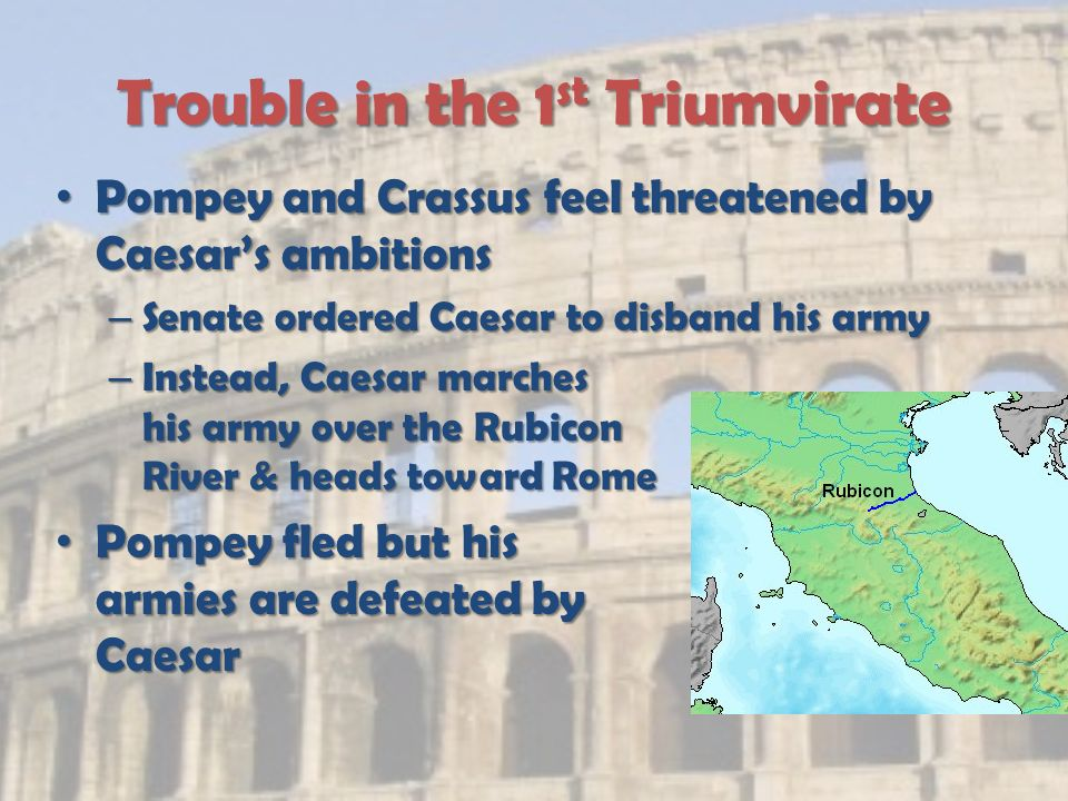 Trouble in the 1 st Triumvirate Pompey and Crassus feel threatened by Caesar's ambitions Pompey and Crassus feel threatened by Caesar's ambitions – Senate ordered Caesar to disband his army – Instead, Caesar marches his army over the Rubicon River & heads toward Rome Pompey fled but his armies are defeated by Caesar Pompey fled but his armies are defeated by Caesar