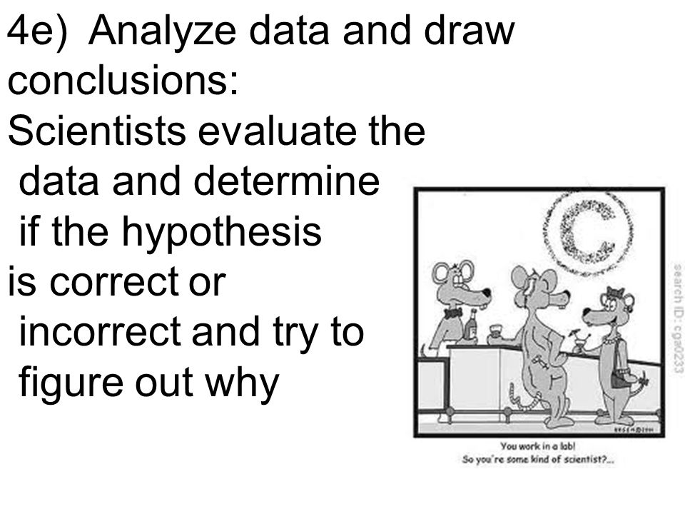 4e) Analyze data and draw conclusions: Scientists evaluate the data and determine if the hypothesis is correct or incorrect and try to figure out why