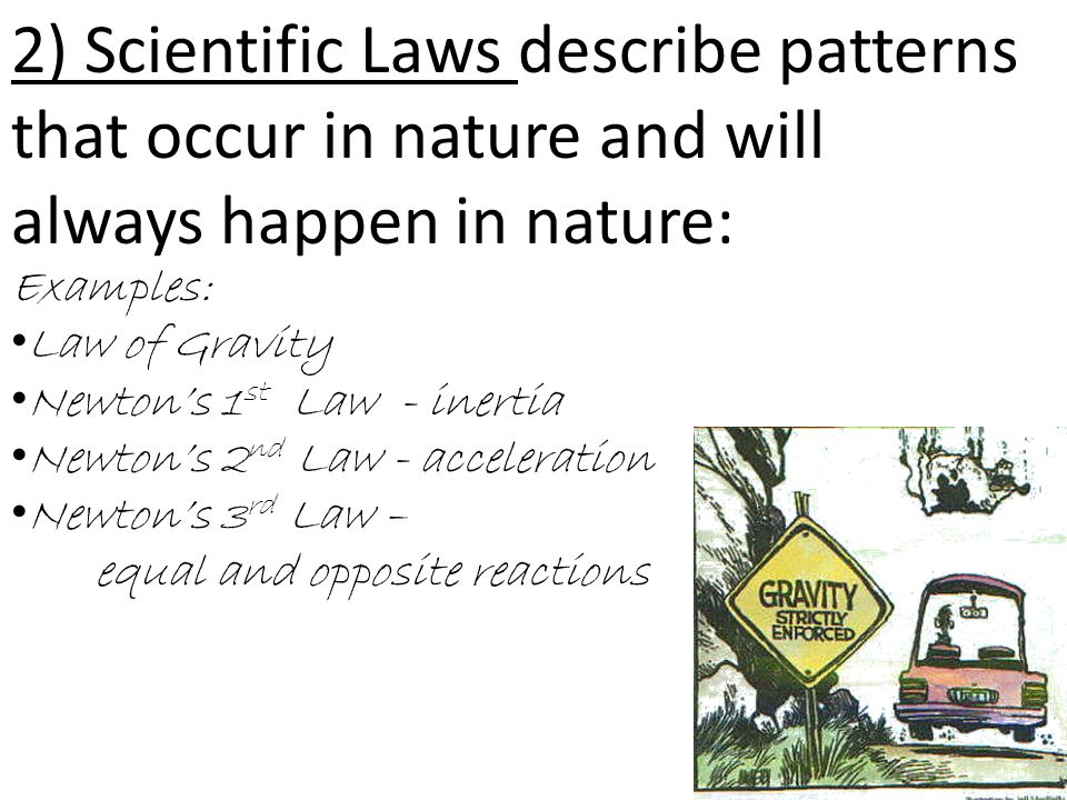 2) Scientific Laws describe patterns that occur in nature and will always happen in nature: Examples: Law of Gravity Newton's 1 st Law - inertia Newton's 2 nd Law - acceleration Newton's 3 rd Law – equal and opposite reactions