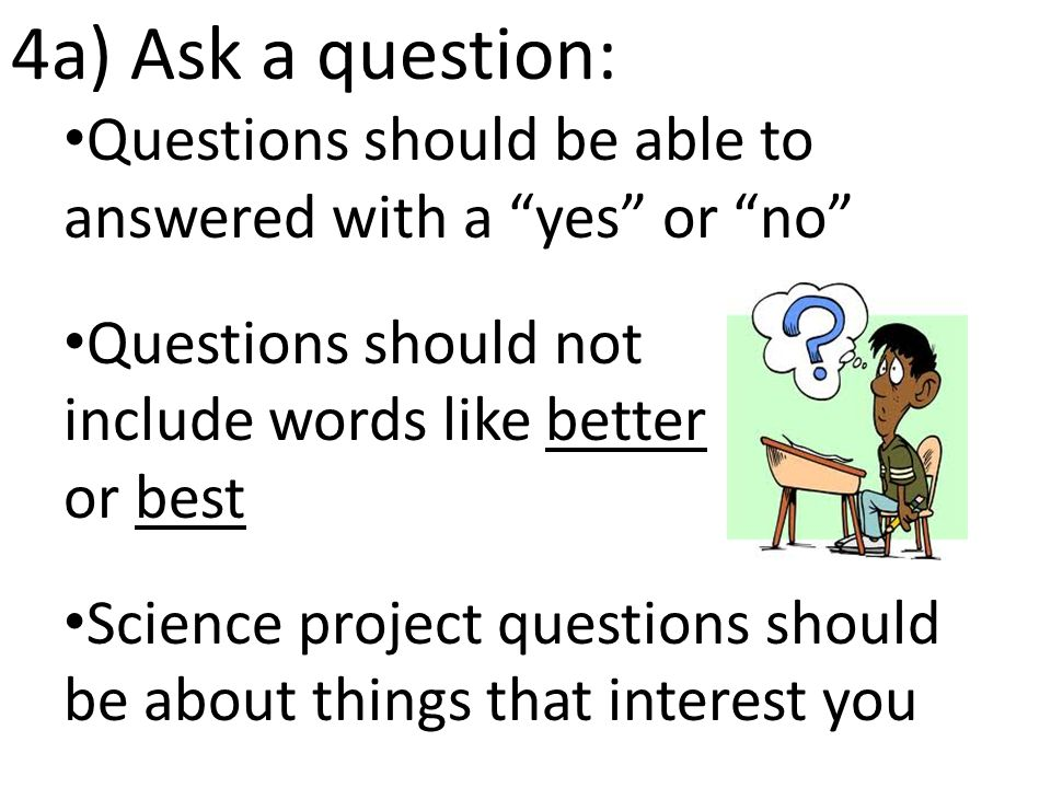 4a) Ask a question: Questions should be able to answered with a yes or no Questions should not include words like better or best Science project questions should be about things that interest you