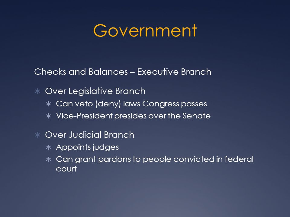 Government Checks and Balances – Executive Branch  Over Legislative Branch  Can veto (deny) laws Congress passes  Vice-President presides over the Senate  Over Judicial Branch  Appoints judges  Can grant pardons to people convicted in federal court