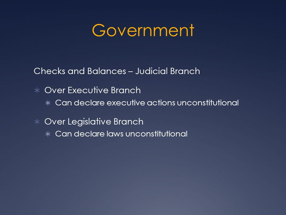 Government Checks and Balances – Judicial Branch  Over Executive Branch  Can declare executive actions unconstitutional  Over Legislative Branch  Can declare laws unconstitutional