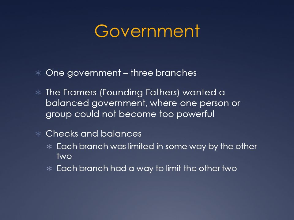  One government – three branches  The Framers (Founding Fathers) wanted a balanced government, where one person or group could not become too powerful  Checks and balances  Each branch was limited in some way by the other two  Each branch had a way to limit the other two