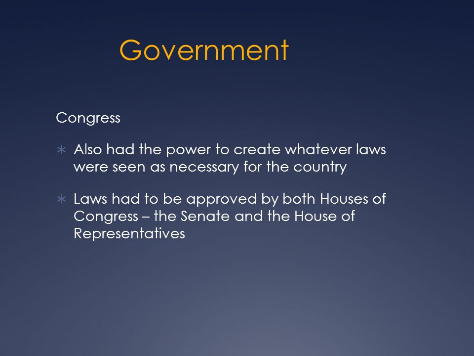 Government Congress  Also had the power to create whatever laws were seen as necessary for the country  Laws had to be approved by both Houses of Congress – the Senate and the House of Representatives
