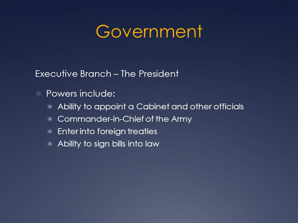 Government Executive Branch – The President  Powers include:  Ability to appoint a Cabinet and other officials  Commander-in-Chief of the Army  Enter into foreign treaties  Ability to sign bills into law