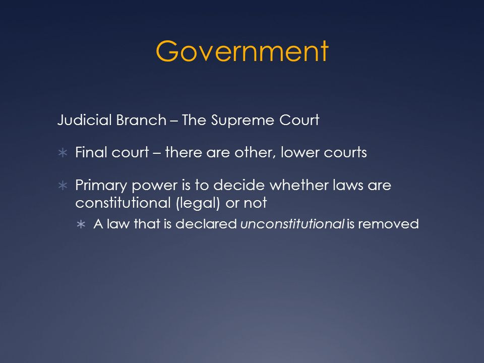 Government Judicial Branch – The Supreme Court  Final court – there are other, lower courts  Primary power is to decide whether laws are constitutional (legal) or not  A law that is declared unconstitutional is removed