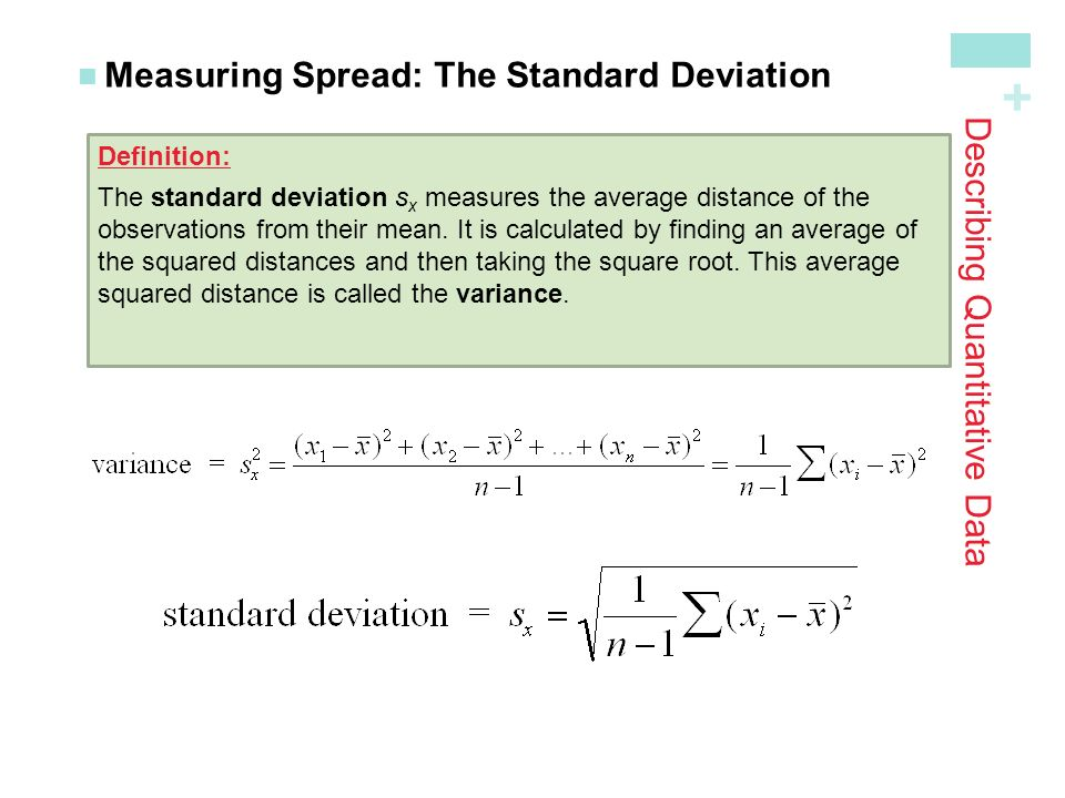 + Describing Quantitative Data Measuring Spread: The Standard Deviation Definition: The standard deviation s x measures the average distance of the observations from their mean.