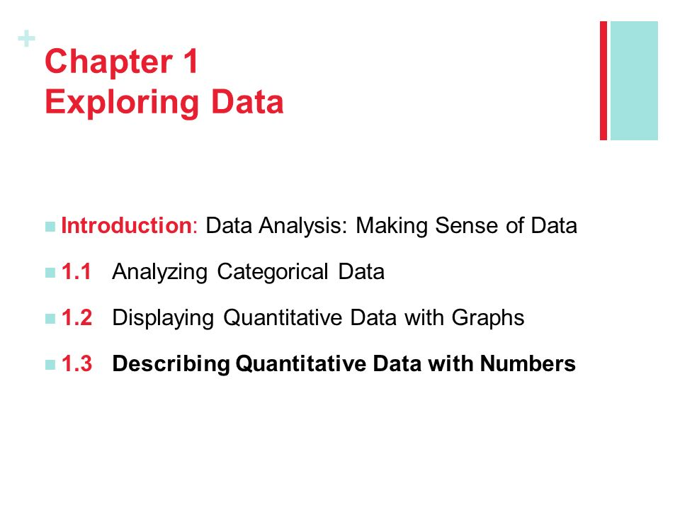 + Chapter 1 Exploring Data Introduction: Data Analysis: Making Sense of Data 1.1Analyzing Categorical Data 1.2Displaying Quantitative Data with Graphs 1.3Describing Quantitative Data with Numbers