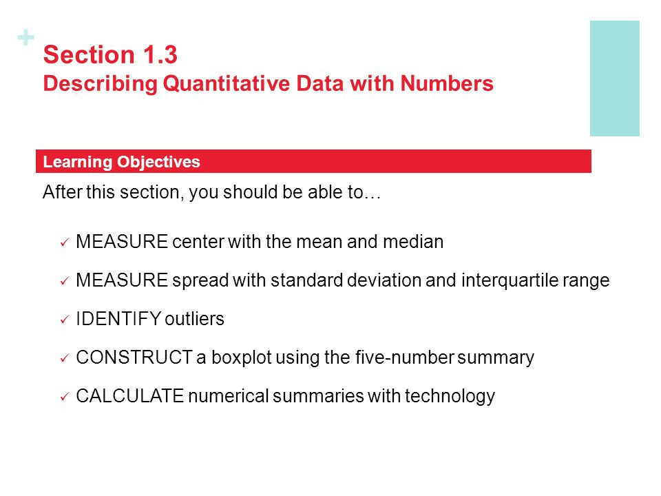 + Section 1.3 Describing Quantitative Data with Numbers After this section, you should be able to… MEASURE center with the mean and median MEASURE spread with standard deviation and interquartile range IDENTIFY outliers CONSTRUCT a boxplot using the five-number summary CALCULATE numerical summaries with technology Learning Objectives