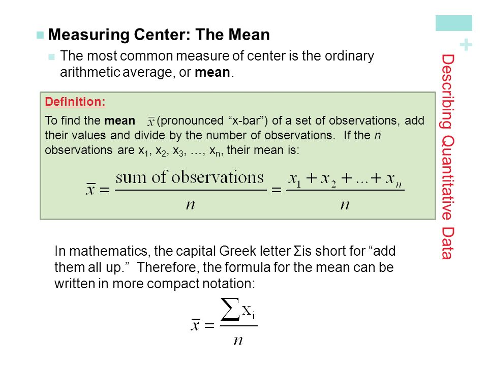 + Describing Quantitative Data Measuring Center: The Mean The most common measure of center is the ordinaryarithmetic average, or mean.