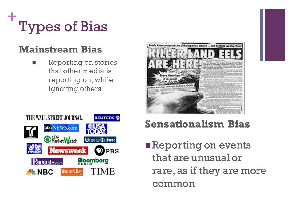 + Types of Bias Mainstream Bias Reporting on stories that other media is reporting on, while ignoring others Sensationalism Bias Reporting on events that are unusual or rare, as if they are more common