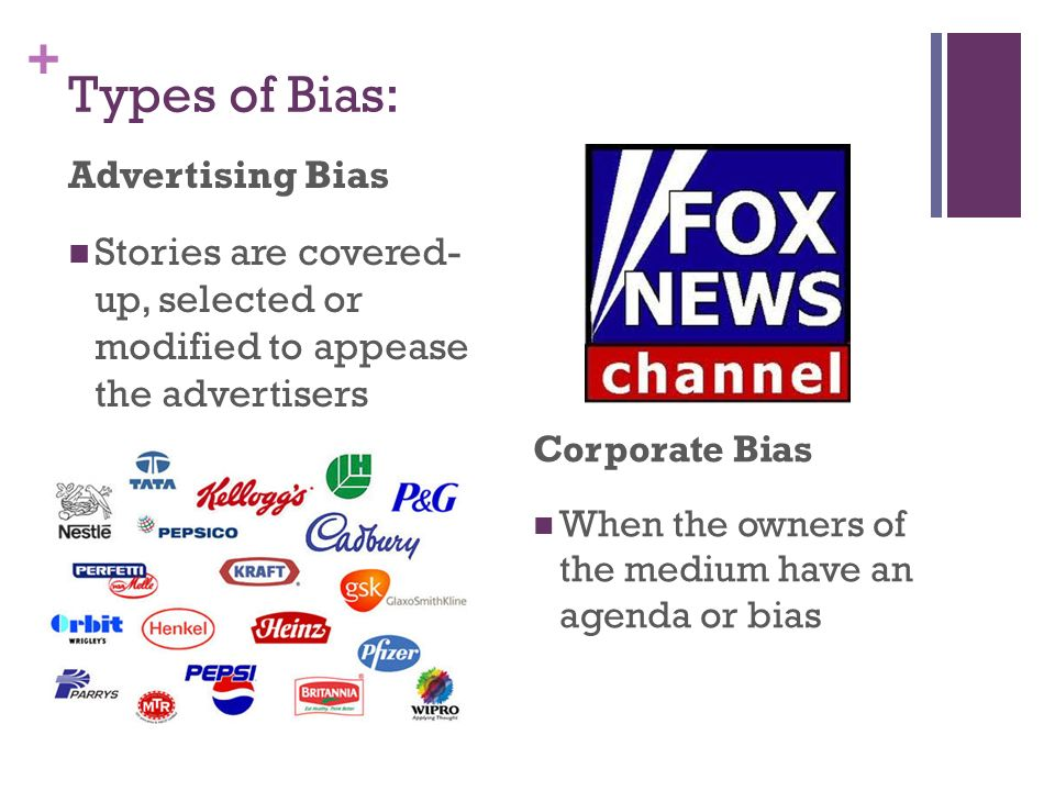 + Types of Bias: Advertising Bias Stories are covered- up, selected or modified to appease the advertisers Corporate Bias When the owners of the medium have an agenda or bias