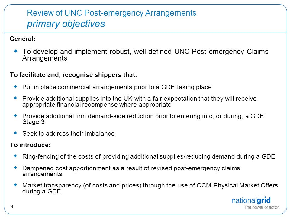 4 Review of UNC Post-emergency Arrangements primary objectives General:  To develop and implement robust, well defined UNC Post-emergency Claims Arrangements To facilitate and, recognise shippers that:  Put in place commercial arrangements prior to a GDE taking place  Provide additional supplies into the UK with a fair expectation that they will receive appropriate financial recompense where appropriate  Provide additional firm demand-side reduction prior to entering into, or during, a GDE Stage 3  Seek to address their imbalance To introduce:  Ring-fencing of the costs of providing additional supplies/reducing demand during a GDE  Dampened cost apportionment as a result of revised post-emergency claims arrangements  Market transparency (of costs and prices) through the use of OCM Physical Market Offers during a GDE