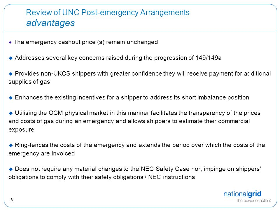 8 Review of UNC Post-emergency Arrangements advantages The emergency cashout price (s) remain unchanged u Addresses several key concerns raised during the progression of 149/149a  Provides non-UKCS shippers with greater confidence they will receive payment for additional supplies of gas  Enhances the existing incentives for a shipper to address its short imbalance position  Utilising the OCM physical market in this manner facilitates the transparency of the prices and costs of gas during an emergency and allows shippers to estimate their commercial exposure  Ring-fences the costs of the emergency and extends the period over which the costs of the emergency are invoiced  Does not require any material changes to the NEC Safety Case nor, impinge on shippers' obligations to comply with their safety obligations / NEC instructions