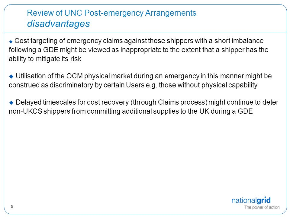 9 Review of UNC Post-emergency Arrangements disadvantages  Cost targeting of emergency claims against those shippers with a short imbalance following a GDE might be viewed as inappropriate to the extent that a shipper has the ability to mitigate its risk  Utilisation of the OCM physical market during an emergency in this manner might be construed as discriminatory by certain Users e.g.