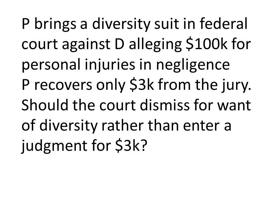 P brings a diversity suit in federal court against D alleging $100k for personal injuries in negligence P recovers only $3k from the jury.