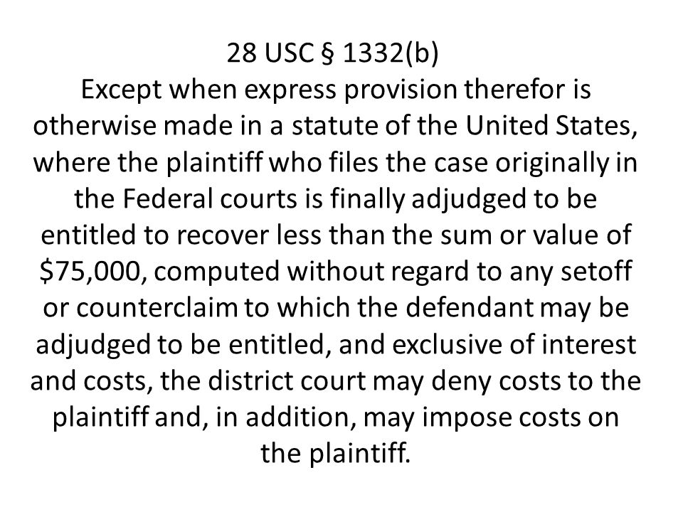 28 USC § 1332(b) Except when express provision therefor is otherwise made in a statute of the United States, where the plaintiff who files the case originally in the Federal courts is finally adjudged to be entitled to recover less than the sum or value of $75,000, computed without regard to any setoff or counterclaim to which the defendant may be adjudged to be entitled, and exclusive of interest and costs, the district court may deny costs to the plaintiff and, in addition, may impose costs on the plaintiff.