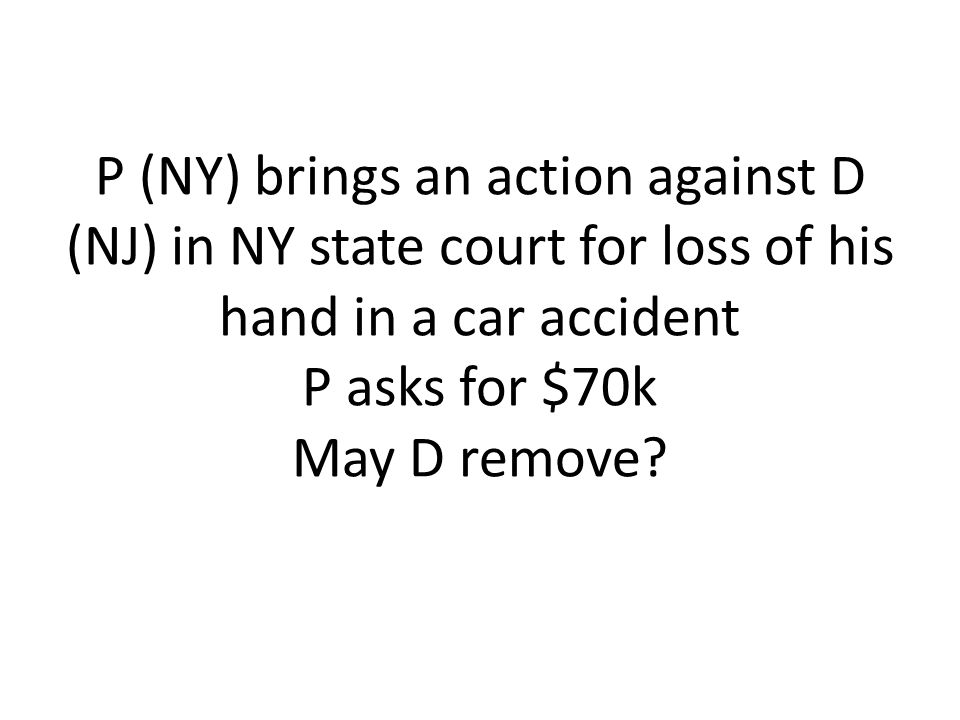 P (NY) brings an action against D (NJ) in NY state court for loss of his hand in a car accident P asks for $70k May D remove