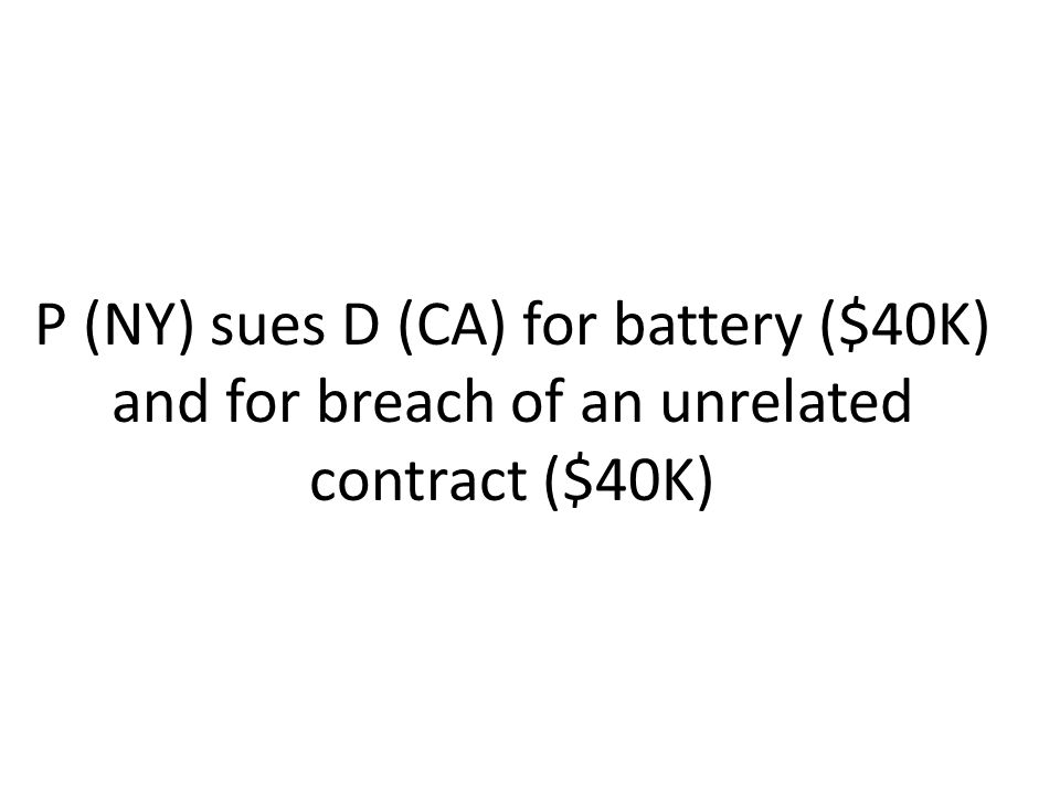 P (NY) sues D (CA) for battery ($40K) and for breach of an unrelated contract ($40K)
