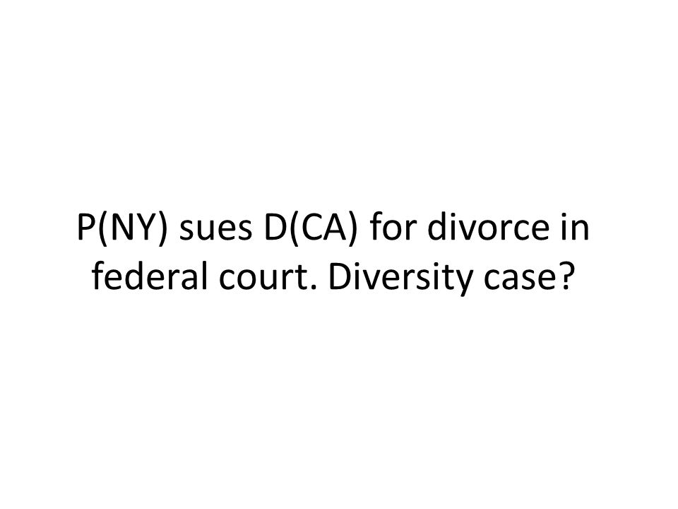 P(NY) sues D(CA) for divorce in federal court. Diversity case