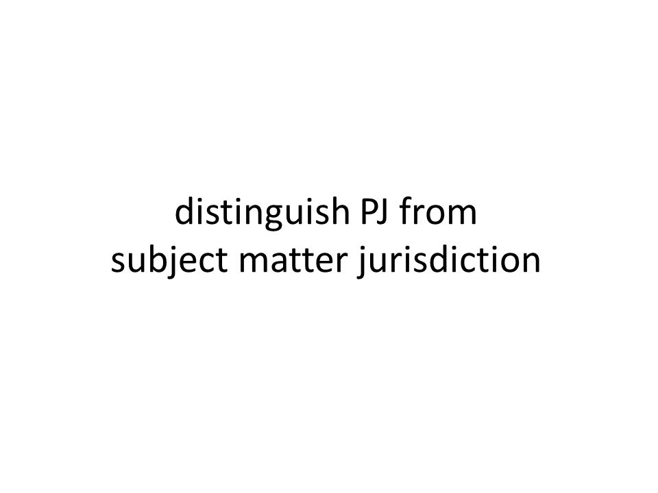 distinguish PJ from subject matter jurisdiction