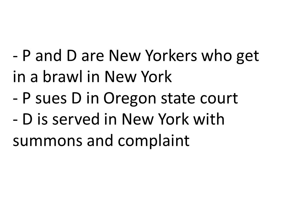 - P and D are New Yorkers who get in a brawl in New York - P sues D in Oregon state court - D is served in New York with summons and complaint