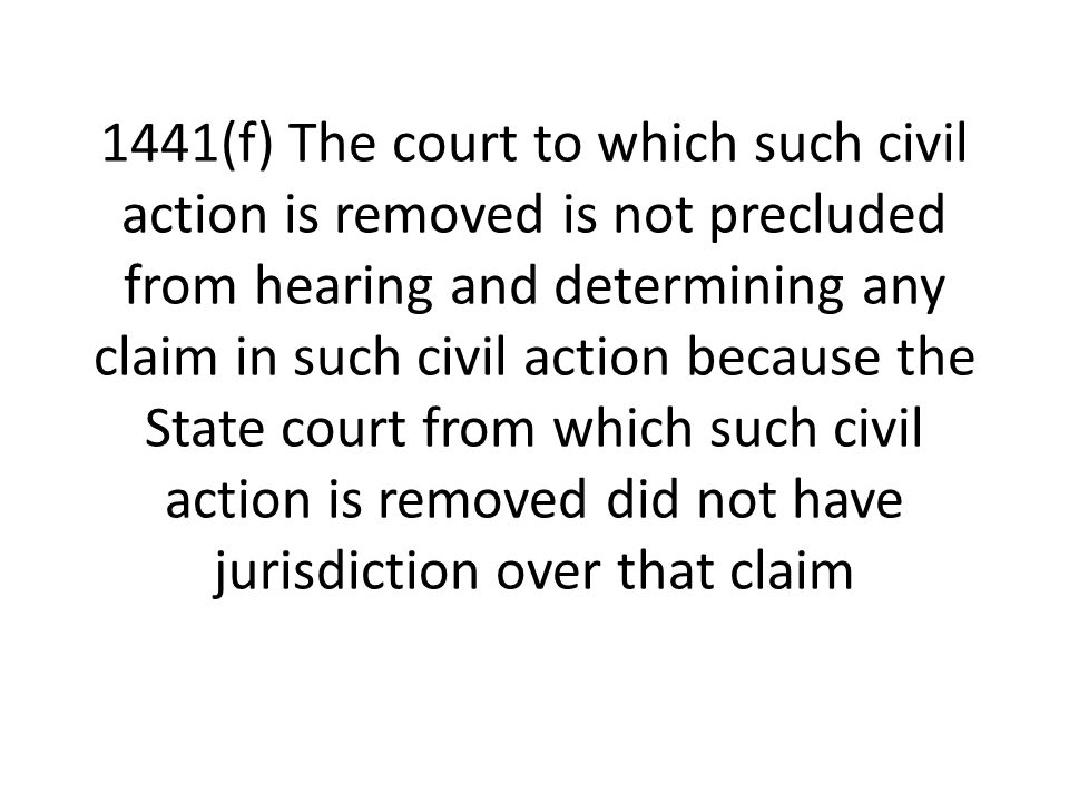 1441(f) The court to which such civil action is removed is not precluded from hearing and determining any claim in such civil action because the State court from which such civil action is removed did not have jurisdiction over that claim
