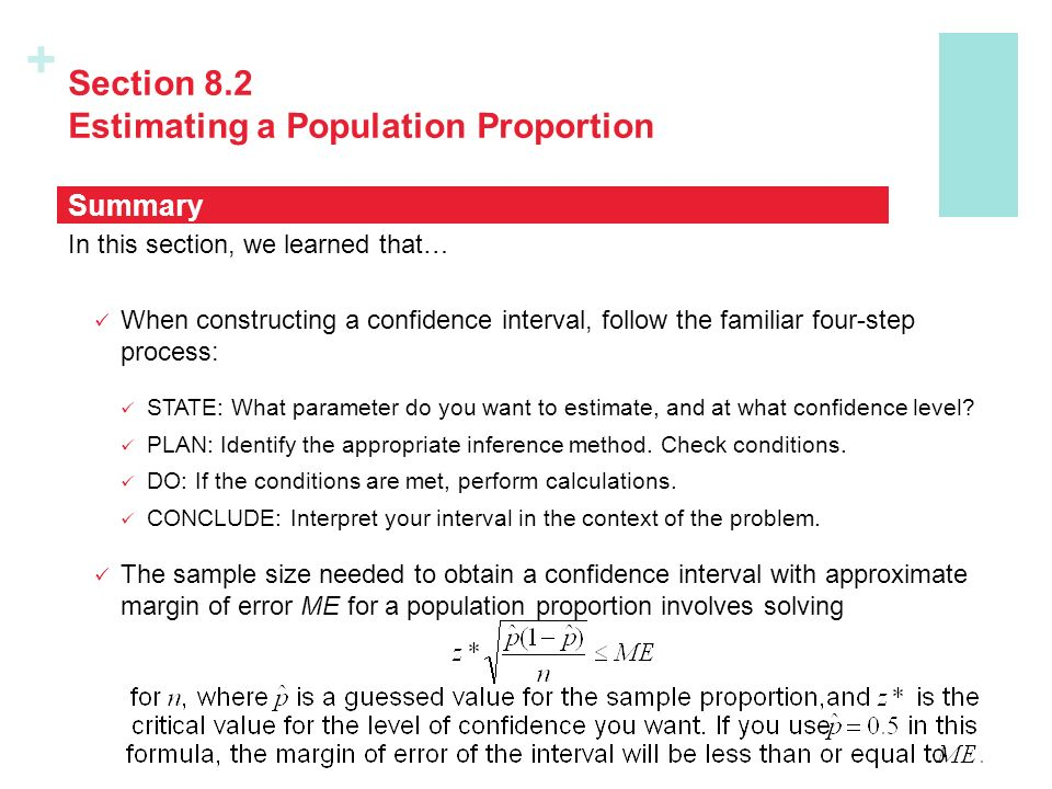 + Section 8.2 Estimating a Population Proportion In this section, we learned that… When constructing a confidence interval, follow the familiar four-step process: STATE: What parameter do you want to estimate, and at what confidence level.