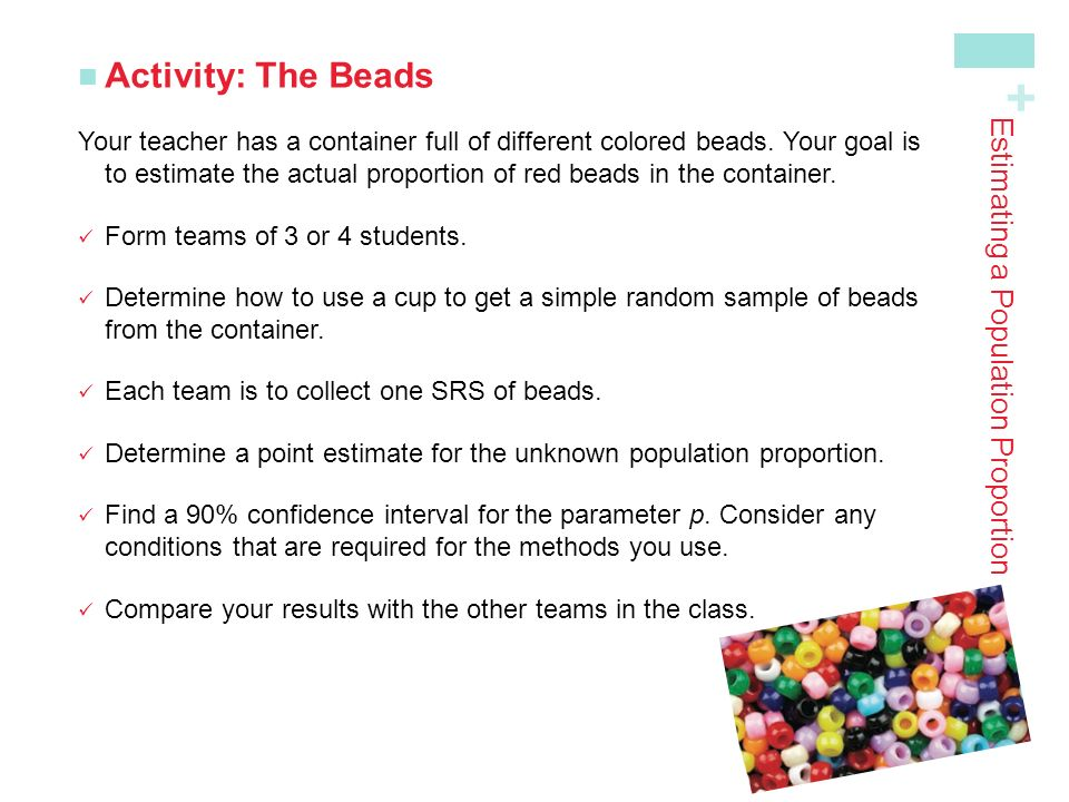 + Estimating a Population Proportion Activity: The Beads Your teacher has a container full of different colored beads.