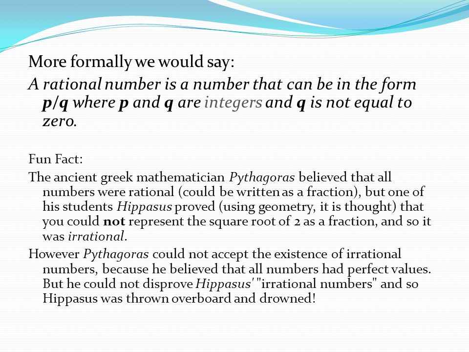 More formally we would say: A rational number is a number that can be in the form p/q where p and q are integers and q is not equal to zero.