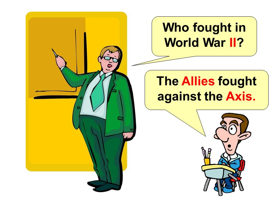 Who fought in World War II The Allies fought against the Axis.