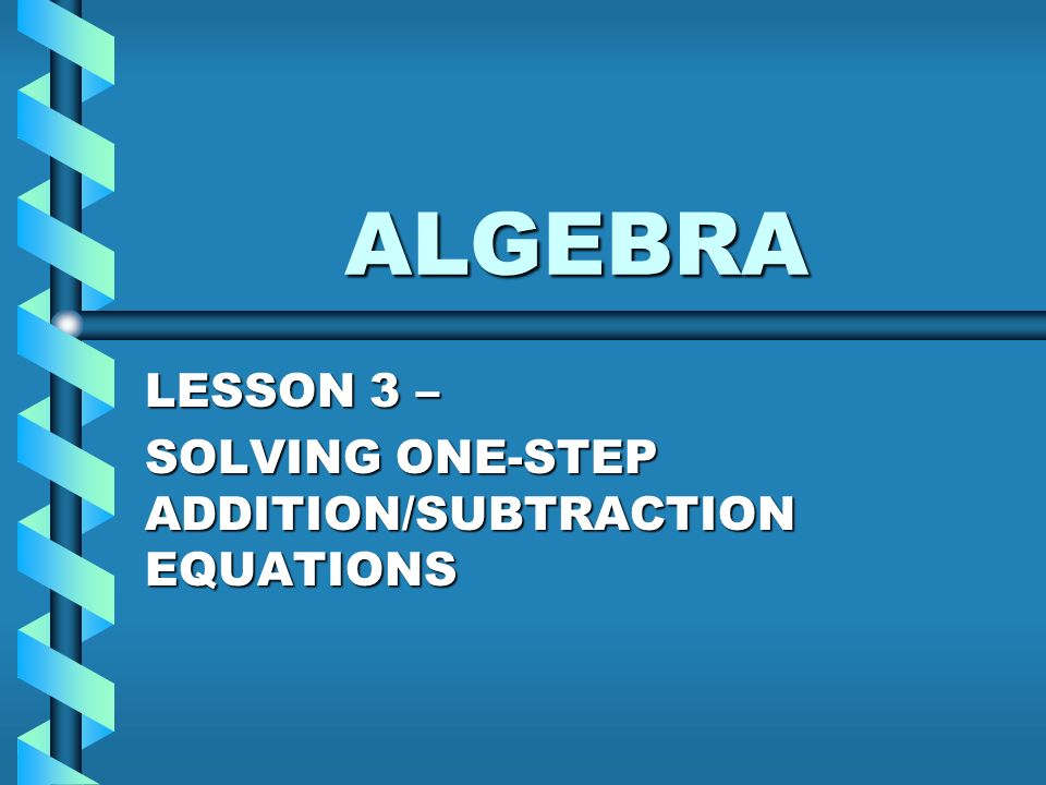 ALGEBRA LESSON 3 – SOLVING ONE-STEP ADDITION/SUBTRACTION EQUATIONS ...