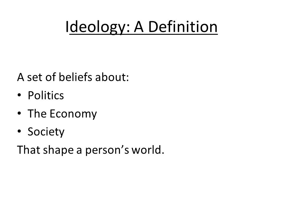 Ideology: A Definition A set of beliefs about: Politics The Economy Society That shape a person's world.