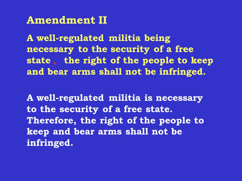 Amendment II A well-regulated militia, being necessary to the security of a free state, the right of the people to keep and bear arms, shall not be infringed.