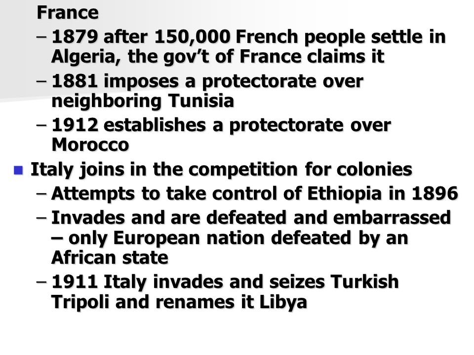France –1879 after 150,000 French people settle in Algeria, the gov't of France claims it –1881 imposes a protectorate over neighboring Tunisia –1912 establishes a protectorate over Morocco Italy joins in the competition for colonies Italy joins in the competition for colonies –Attempts to take control of Ethiopia in 1896 –Invades and are defeated and embarrassed – only European nation defeated by an African state –1911 Italy invades and seizes Turkish Tripoli and renames it Libya