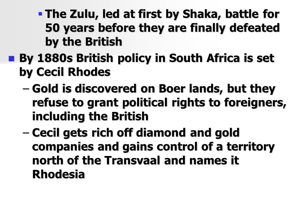  The Zulu, led at first by Shaka, battle for 50 years before they are finally defeated by the British By 1880s British policy in South Africa is set by Cecil Rhodes By 1880s British policy in South Africa is set by Cecil Rhodes –Gold is discovered on Boer lands, but they refuse to grant political rights to foreigners, including the British –Cecil gets rich off diamond and gold companies and gains control of a territory north of the Transvaal and names it Rhodesia