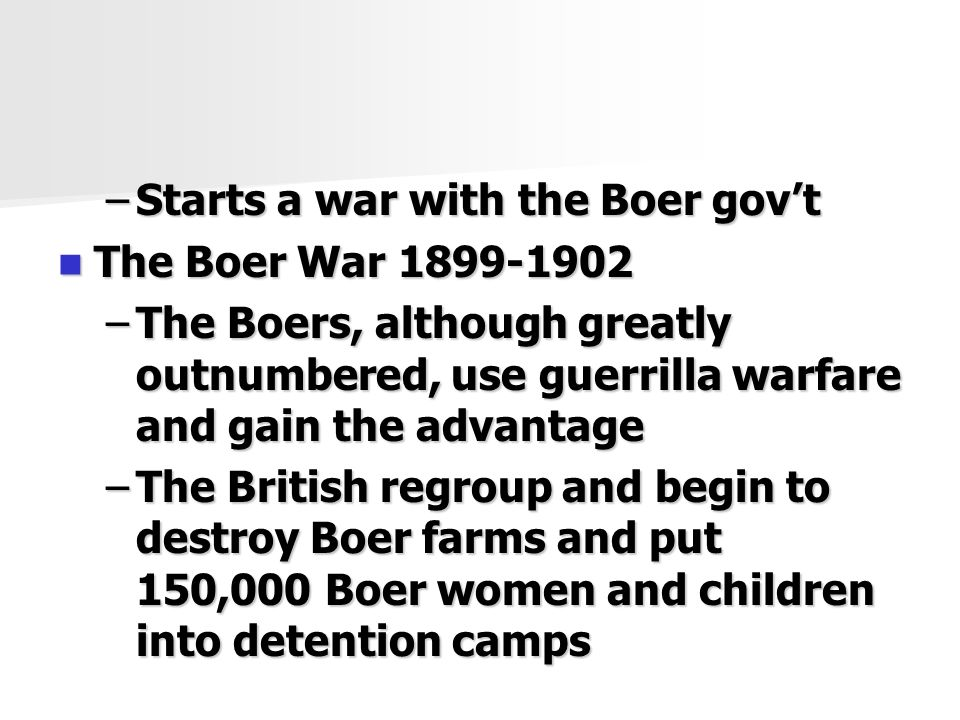 –Starts a war with the Boer gov't The Boer War The Boer War –The Boers, although greatly outnumbered, use guerrilla warfare and gain the advantage –The British regroup and begin to destroy Boer farms and put 150,000 Boer women and children into detention camps