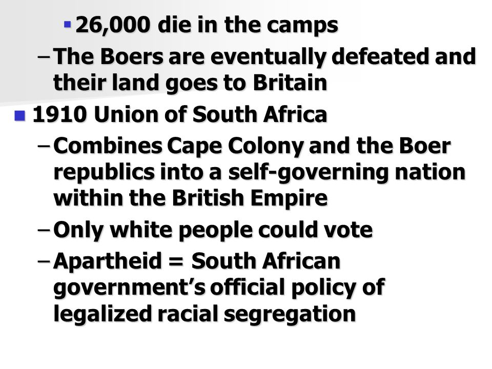  26,000 die in the camps –The Boers are eventually defeated and their land goes to Britain 1910 Union of South Africa 1910 Union of South Africa –Combines Cape Colony and the Boer republics into a self-governing nation within the British Empire –Only white people could vote –Apartheid = South African government's official policy of legalized racial segregation