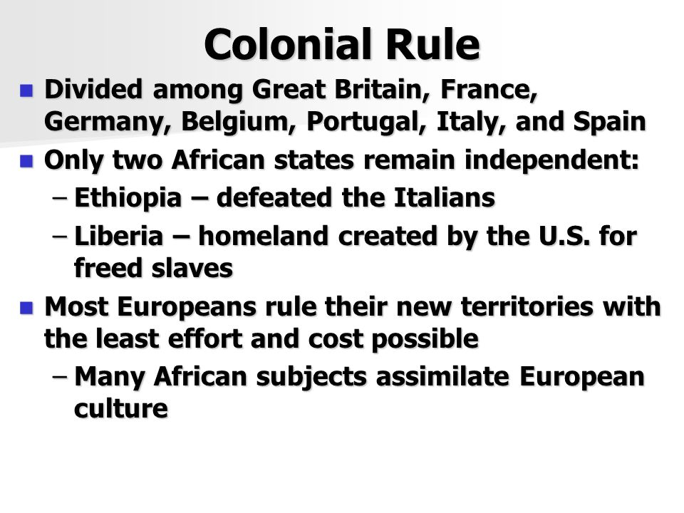 Colonial Rule Divided among Great Britain, France, Germany, Belgium, Portugal, Italy, and Spain Divided among Great Britain, France, Germany, Belgium, Portugal, Italy, and Spain Only two African states remain independent: Only two African states remain independent: –Ethiopia – defeated the Italians –Liberia – homeland created by the U.S.