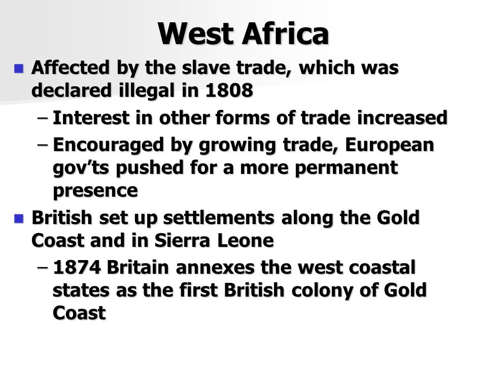 West Africa Affected by the slave trade, which was declared illegal in 1808 Affected by the slave trade, which was declared illegal in 1808 –Interest in other forms of trade increased –Encouraged by growing trade, European gov'ts pushed for a more permanent presence British set up settlements along the Gold Coast and in Sierra Leone British set up settlements along the Gold Coast and in Sierra Leone –1874 Britain annexes the west coastal states as the first British colony of Gold Coast