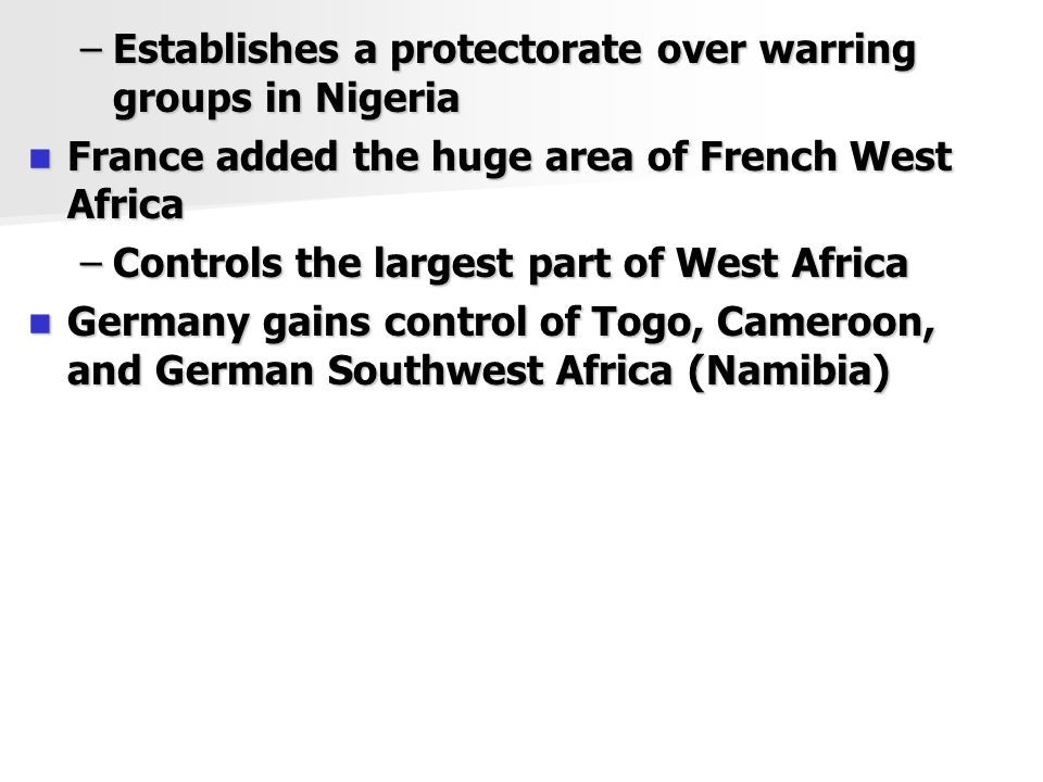 –Establishes a protectorate over warring groups in Nigeria France added the huge area of French West Africa France added the huge area of French West Africa –Controls the largest part of West Africa Germany gains control of Togo, Cameroon, and German Southwest Africa (Namibia) Germany gains control of Togo, Cameroon, and German Southwest Africa (Namibia)
