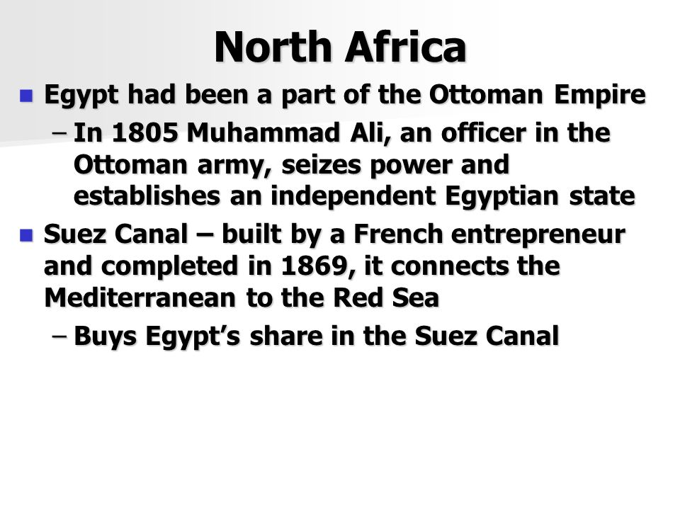 North Africa Egypt had been a part of the Ottoman Empire Egypt had been a part of the Ottoman Empire –In 1805 Muhammad Ali, an officer in the Ottoman army, seizes power and establishes an independent Egyptian state Suez Canal – built by a French entrepreneur and completed in 1869, it connects the Mediterranean to the Red Sea Suez Canal – built by a French entrepreneur and completed in 1869, it connects the Mediterranean to the Red Sea –Buys Egypt's share in the Suez Canal