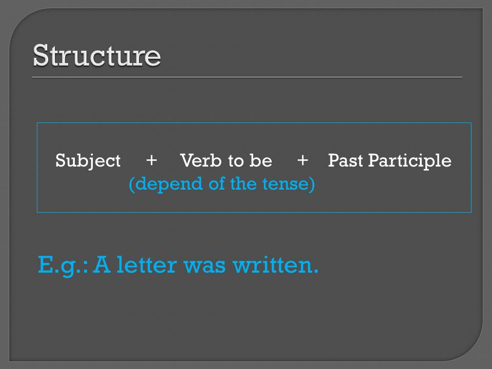 Subject + Verb to be + Past Participle (depend of the tense) E.g.: A letter was written.