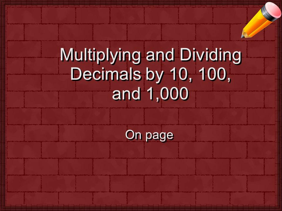 Multiplying and Dividing Decimals by 10, 100, and 1,000 On page